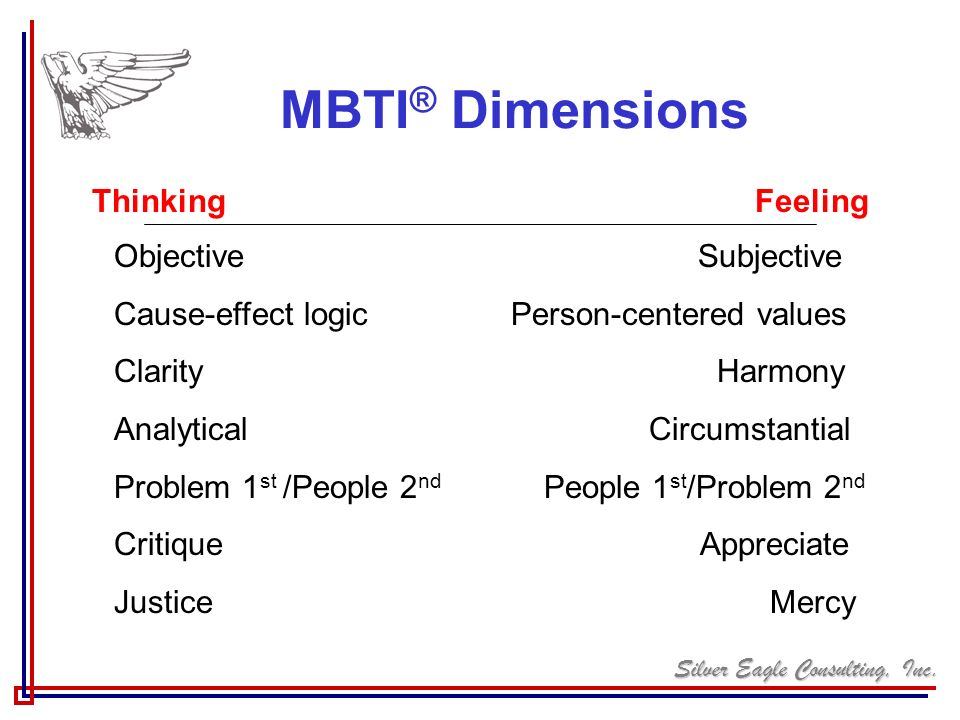 Silver Eagle Consulting, Inc. MBTI ® Dimensions Thinking Feeling Objective Subjective Cause-effect logic Person-centered values Clarity Harmony Analyt