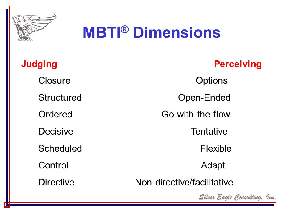 Silver Eagle Consulting, Inc. MBTI ® Dimensions Judging Perceiving Closure Options Structured Open-Ended Ordered Go-with-the-flow Decisive Tentative S