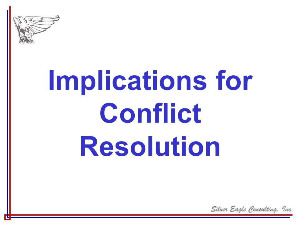 Silver Eagle Consulting, Inc. Implications for Conflict Resolution