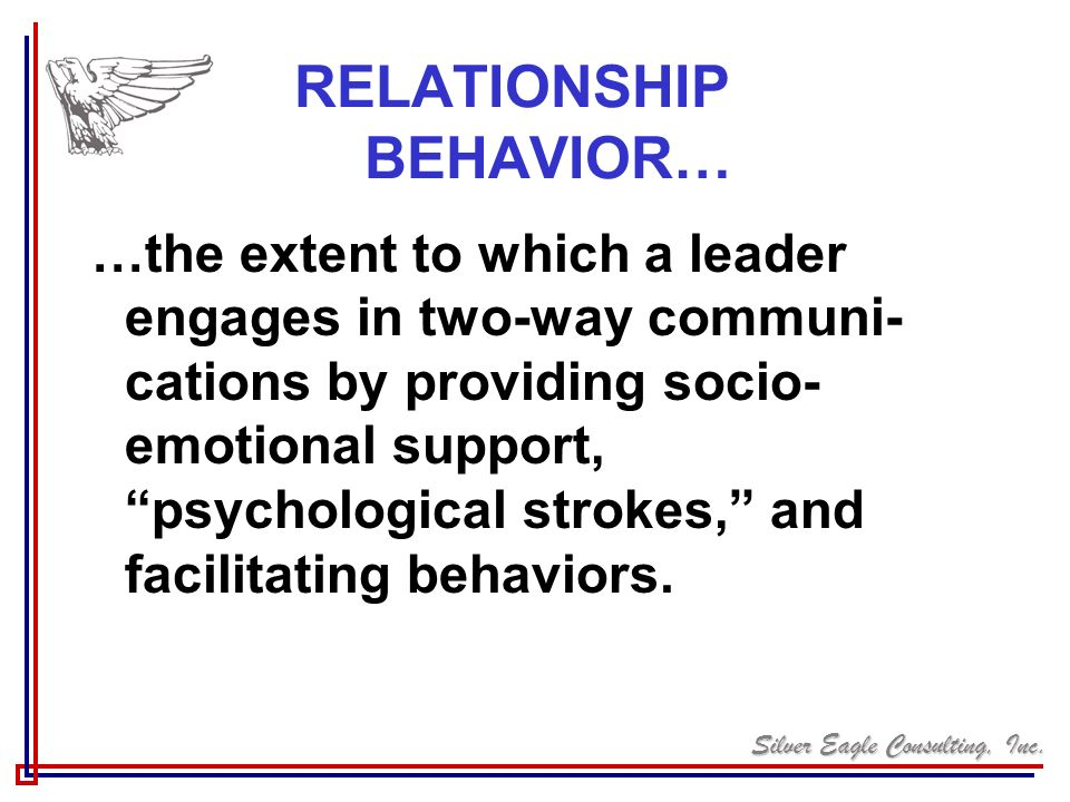 Silver Eagle Consulting, Inc. RELATIONSHIP BEHAVIOR… …the extent to which a leader engages in two-way communi- cations by providing socio- emotional s