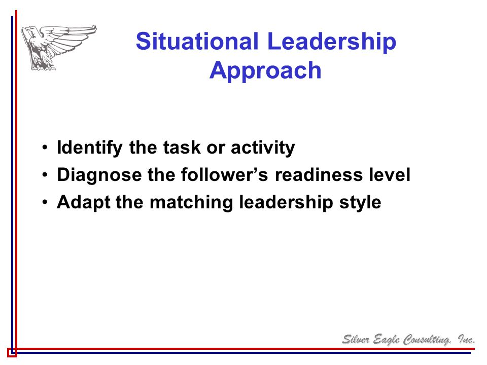 Silver Eagle Consulting, Inc. Situational Leadership Approach Identify the task or activity Diagnose the followers readiness level Adapt the matching