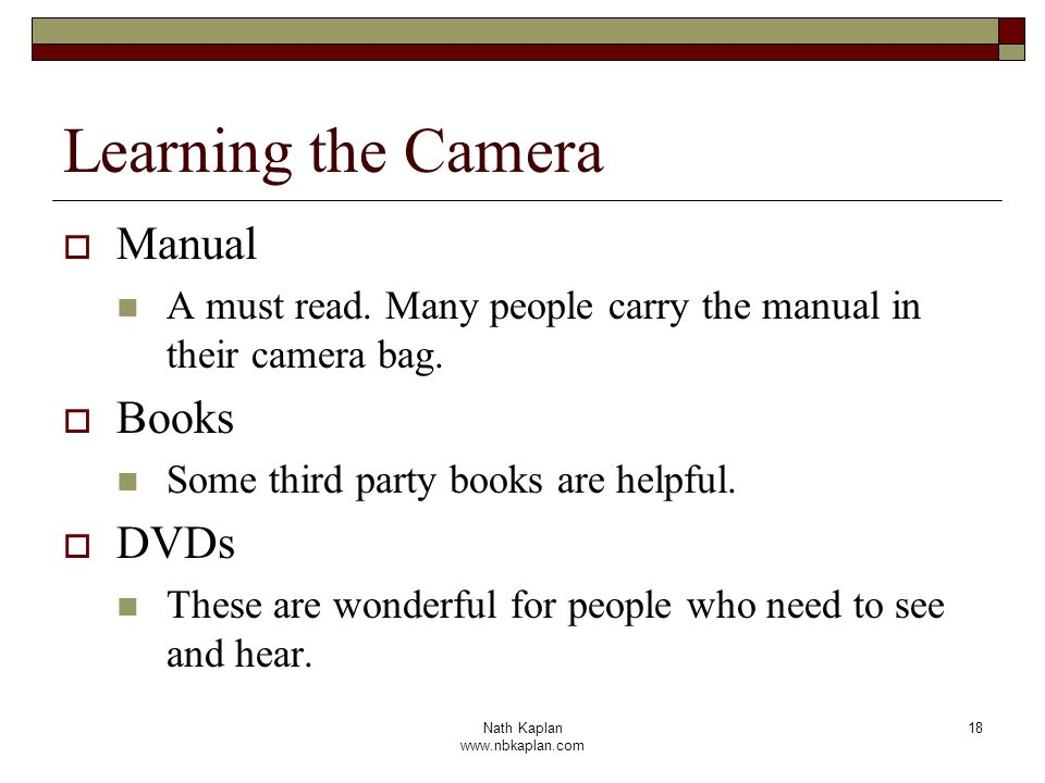 Nath Kaplan www.nbkaplan.com 18 Learning the Camera Manual A must read. Many people carry the manual in their camera bag. Books Some third party books