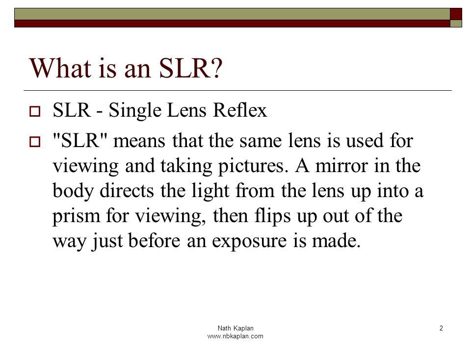 Nath Kaplan www.nbkaplan.com 2 What is an SLR? SLR - Single Lens Reflex