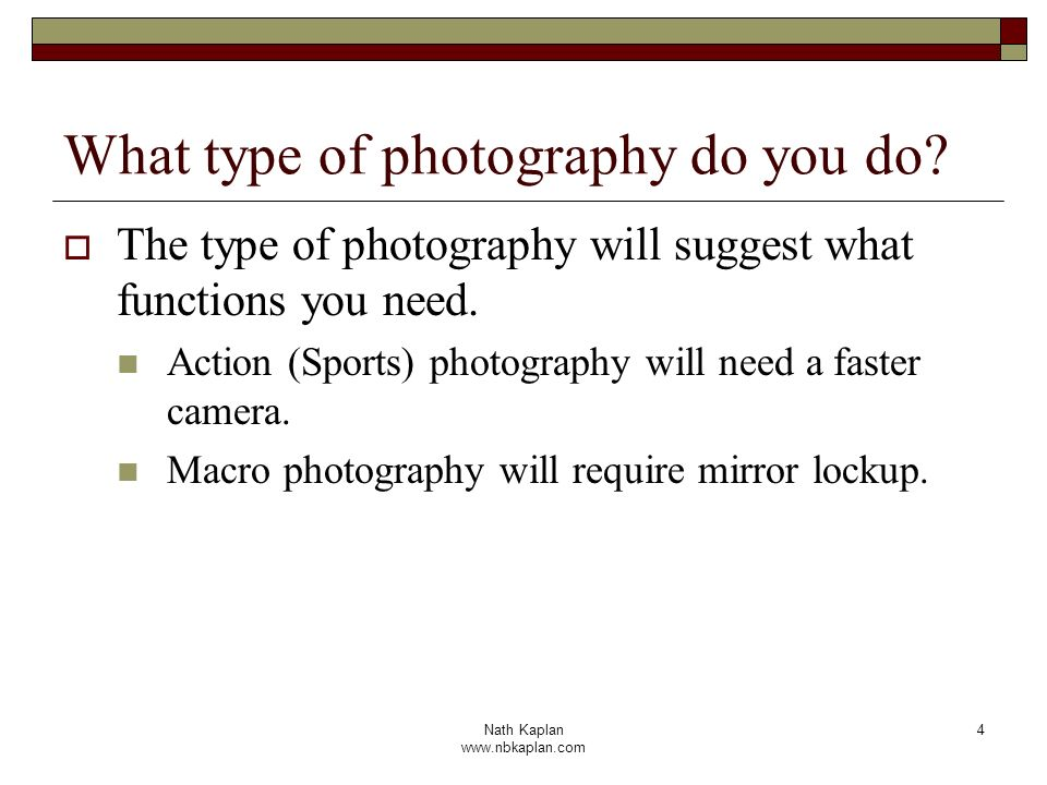 Nath Kaplan www.nbkaplan.com 4 What type of photography do you do? The type of photography will suggest what functions you need. Action (Sports) photo