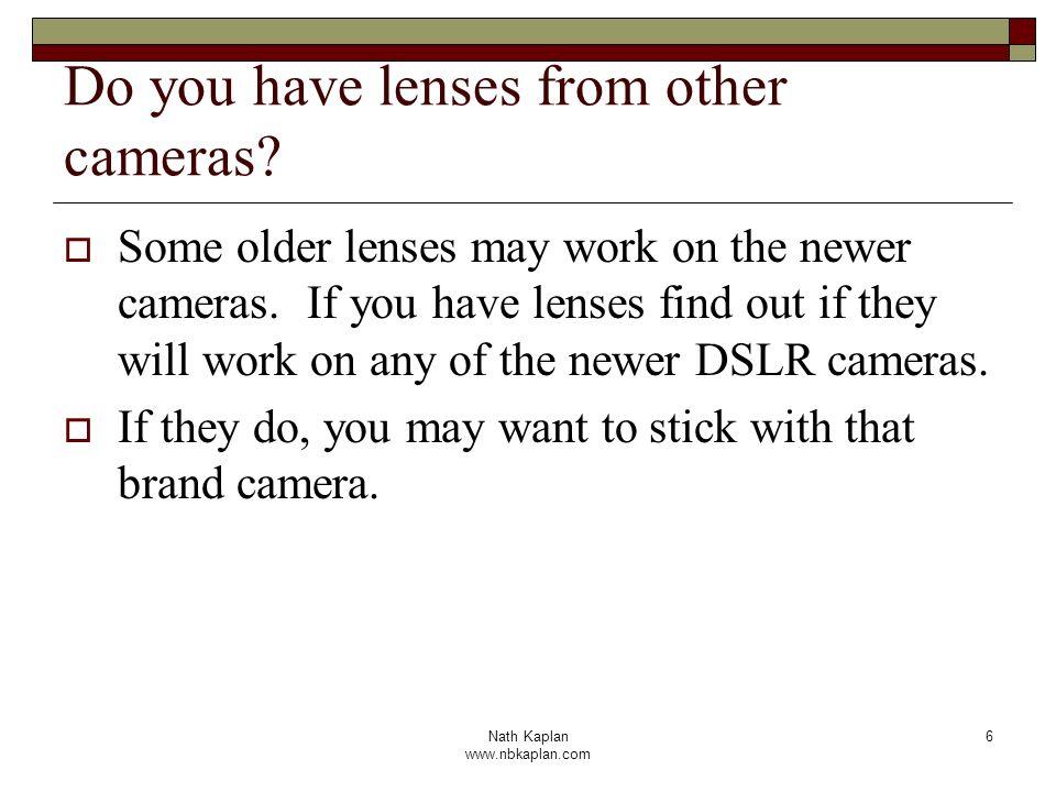 Nath Kaplan www.nbkaplan.com 6 Do you have lenses from other cameras? Some older lenses may work on the newer cameras. If you have lenses find out if