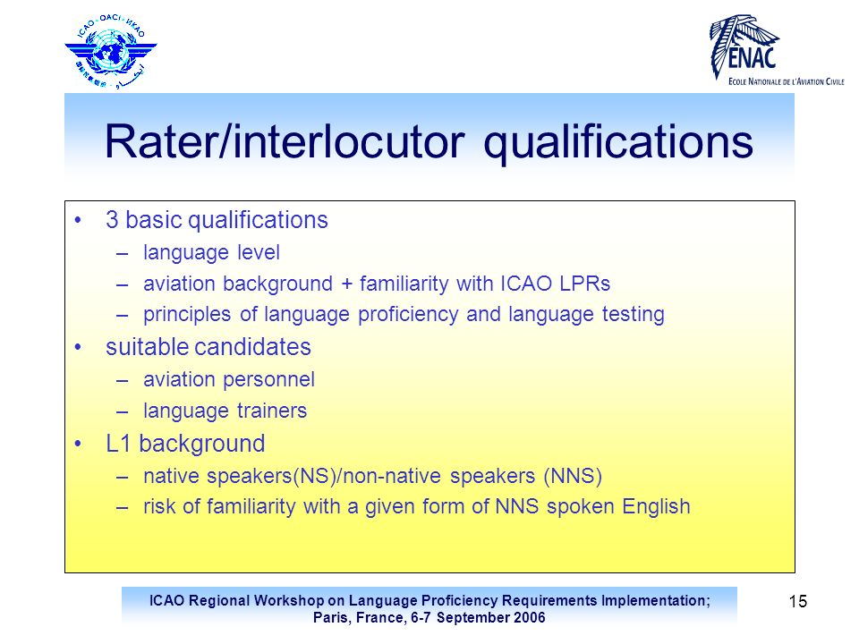 ICAO Regional Workshop on Language Proficiency Requirements Implementation; Paris, France, 6-7 September 2006 15 Rater/interlocutor qualifications 3 b