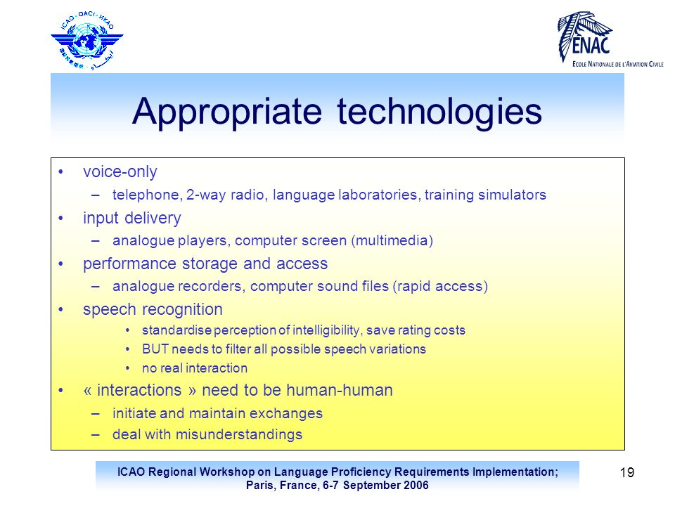 ICAO Regional Workshop on Language Proficiency Requirements Implementation; Paris, France, 6-7 September 2006 19 Appropriate technologies voice-only –