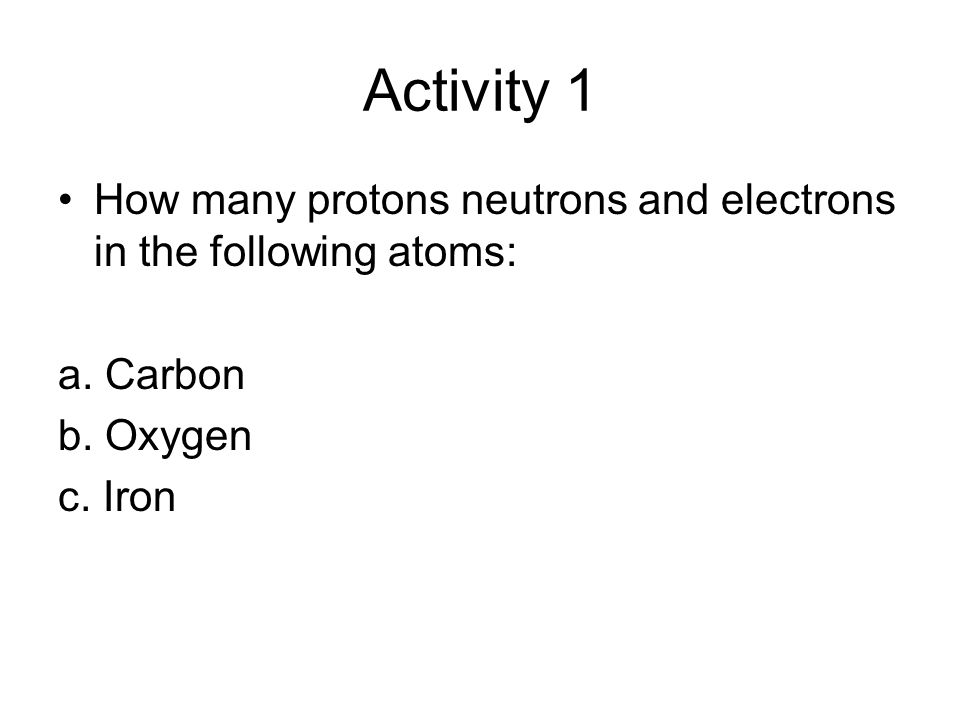 Activity 1 How many protons neutrons and electrons in the following atoms: a. Carbon b. Oxygen c. Iron