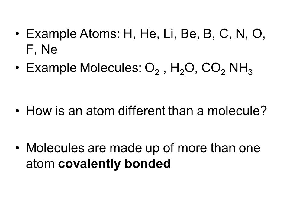 Example Atoms: H, He, Li, Be, B, C, N, O, F, Ne Example Molecules: O 2, H 2 O, CO 2 NH 3 How is an atom different than a molecule? Molecules are made
