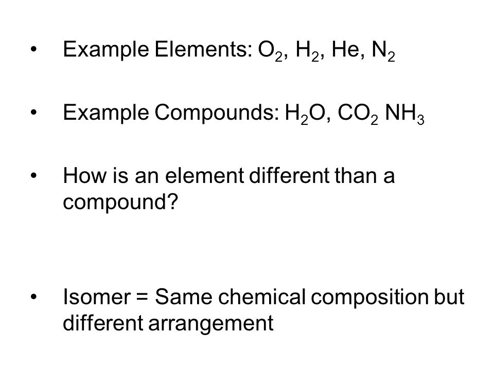 Example Elements: O 2, H 2, He, N 2 Example Compounds: H 2 O, CO 2 NH 3 How is an element different than a compound? Isomer = Same chemical compositio
