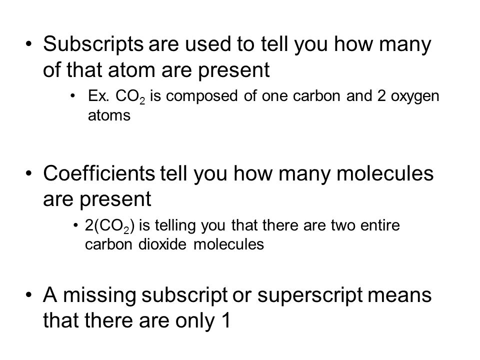 Subscripts are used to tell you how many of that atom are present Ex. CO 2 is composed of one carbon and 2 oxygen atoms Coefficients tell you how many