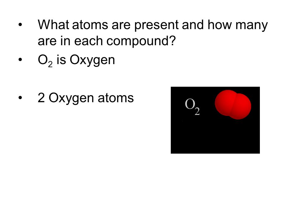 What atoms are present and how many are in each compound? O 2 is Oxygen 2 Oxygen atoms