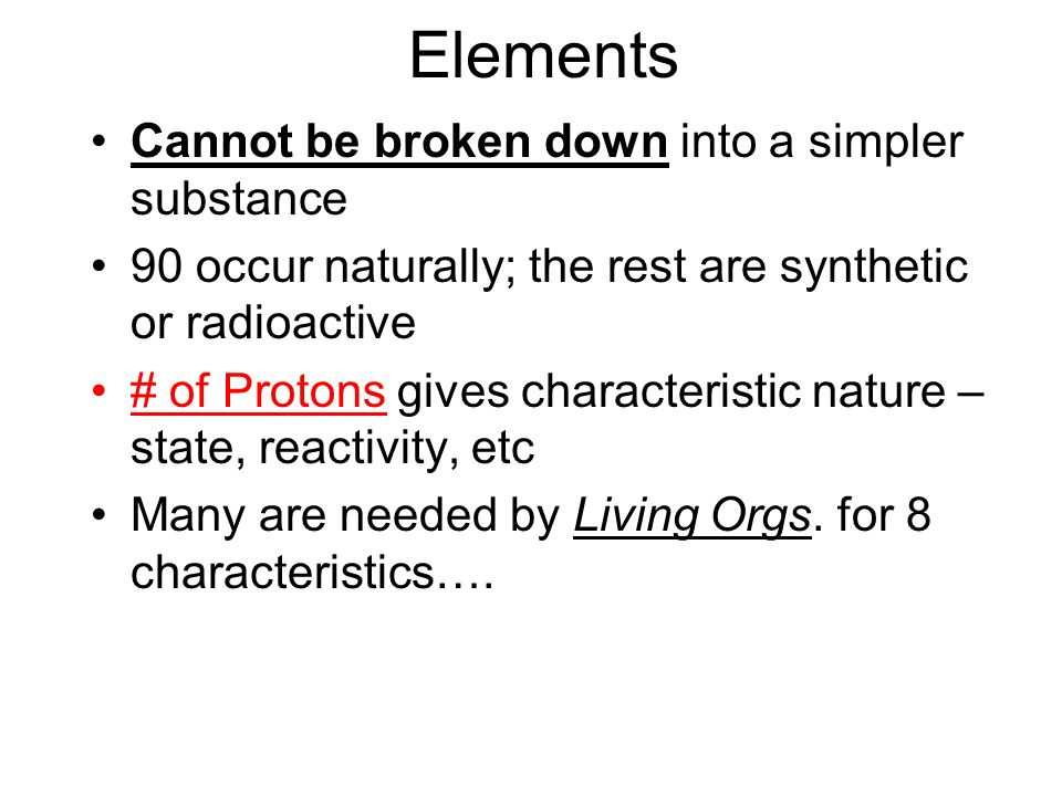 Elements Cannot be broken down into a simpler substance 90 occur naturally; the rest are synthetic or radioactive # of Protons gives characteristic na