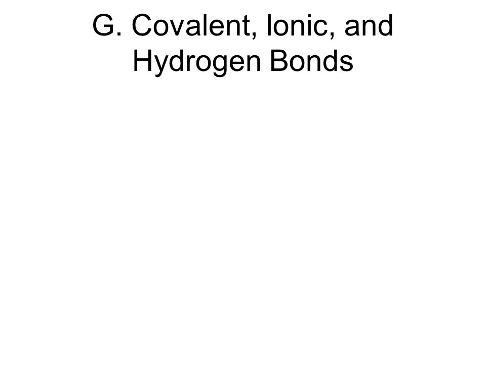G. Covalent, Ionic, and Hydrogen Bonds