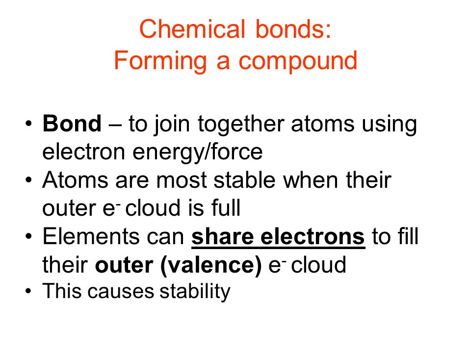 Chemical bonds: Forming a compound Bond – to join together atoms using electron energy/force Atoms are most stable when their outer e - cloud is full