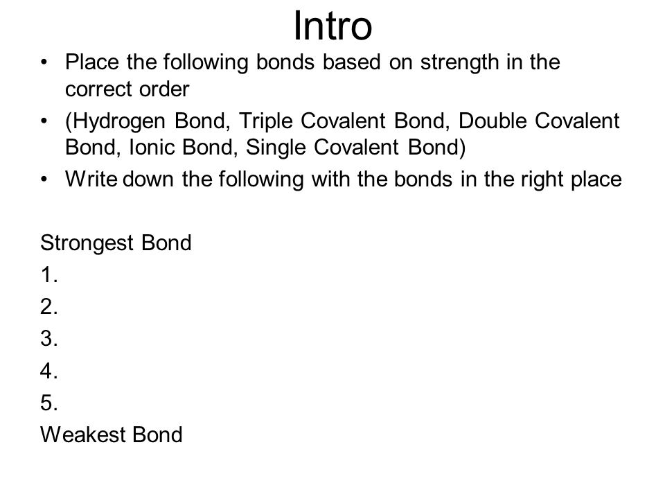 Intro Place the following bonds based on strength in the correct order (Hydrogen Bond, Triple Covalent Bond, Double Covalent Bond, Ionic Bond, Single