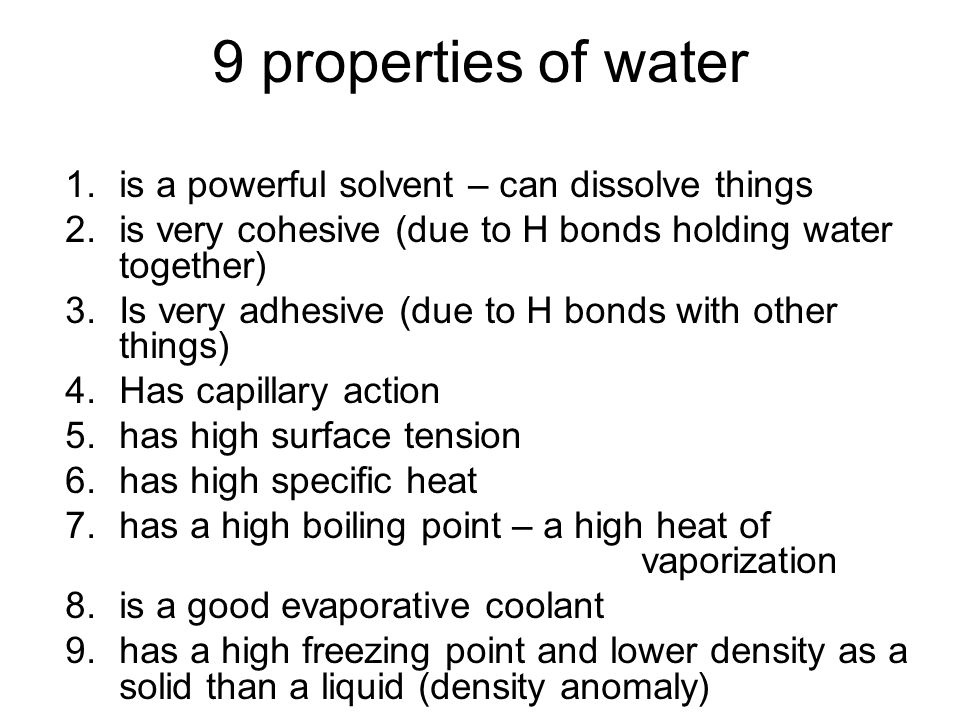 9 properties of water 1.is a powerful solvent – can dissolve things 2.is very cohesive (due to H bonds holding water together) 3.Is very adhesive (due