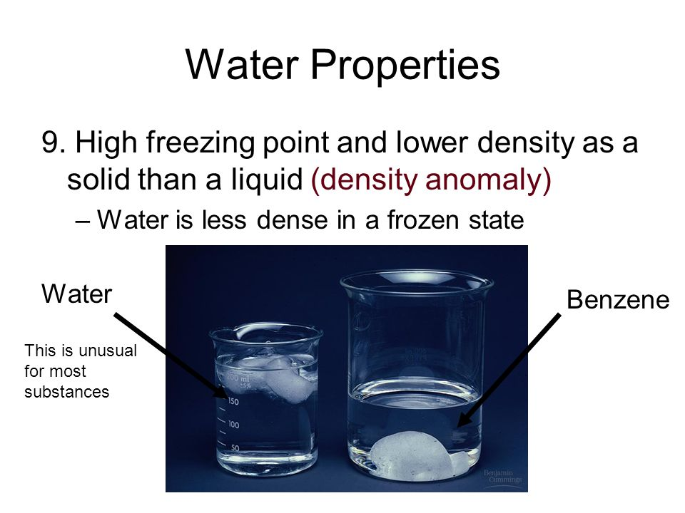 Water Properties 9. High freezing point and lower density as a solid than a liquid (density anomaly) –Water is less dense in a frozen state Water Benz