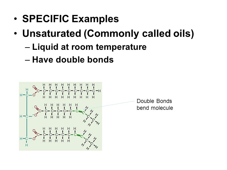 SPECIFIC Examples Unsaturated (Commonly called oils) –Liquid at room temperature –Have double bonds Double Bonds bend molecule