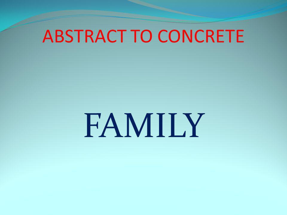 ABSTRACT TO CONCRETE FAMILY