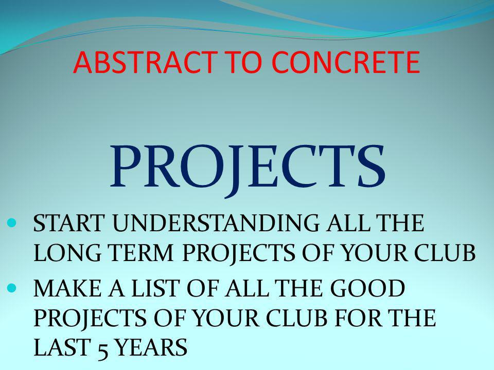 ABSTRACT TO CONCRETE PROJECTS START UNDERSTANDING ALL THE LONG TERM PROJECTS OF YOUR CLUB MAKE A LIST OF ALL THE GOOD PROJECTS OF YOUR CLUB FOR THE LAST 5 YEARS