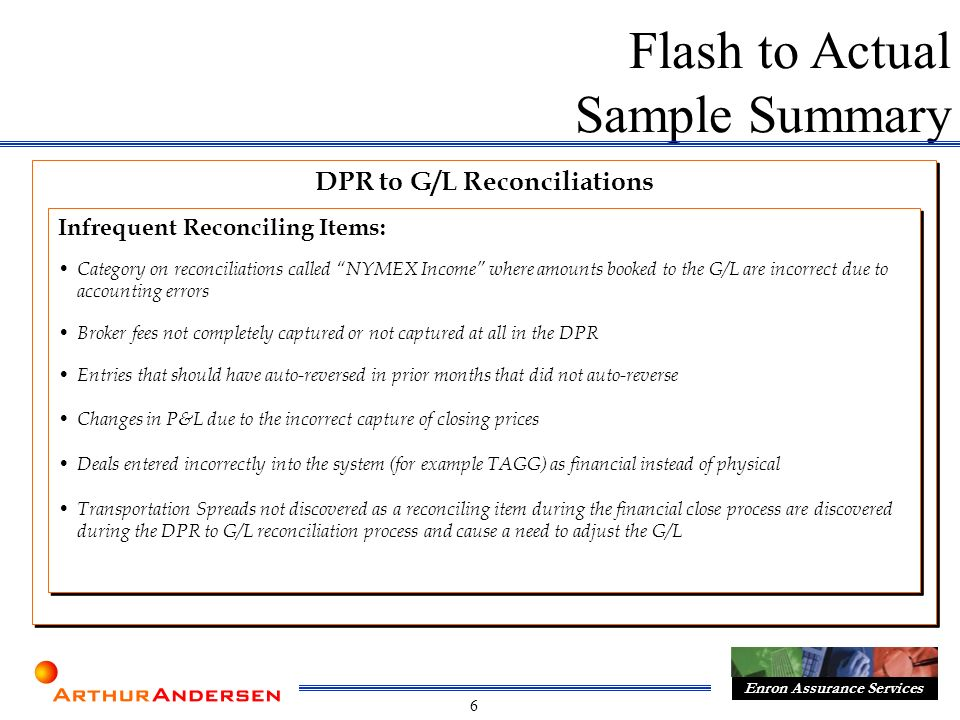 6 Enron Assurance Services DPR to G/L Reconciliations Flash to Actual Sample Summary Infrequent Reconciling Items: Category on reconciliations called NYMEX Income where amounts booked to the G/L are incorrect due to accounting errors Broker fees not completely captured or not captured at all in the DPR Entries that should have auto-reversed in prior months that did not auto-reverse Changes in P&L due to the incorrect capture of closing prices Deals entered incorrectly into the system (for example TAGG) as financial instead of physical Transportation Spreads not discovered as a reconciling item during the financial close process are discovered during the DPR to G/L reconciliation process and cause a need to adjust the G/L Infrequent Reconciling Items: Category on reconciliations called NYMEX Income where amounts booked to the G/L are incorrect due to accounting errors Broker fees not completely captured or not captured at all in the DPR Entries that should have auto-reversed in prior months that did not auto-reverse Changes in P&L due to the incorrect capture of closing prices Deals entered incorrectly into the system (for example TAGG) as financial instead of physical Transportation Spreads not discovered as a reconciling item during the financial close process are discovered during the DPR to G/L reconciliation process and cause a need to adjust the G/L