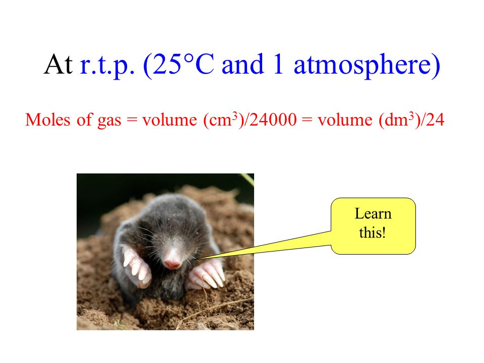 At r.t.p. (25°C and 1 atmosphere) Moles of gas = volume (cm 3 )/24000 = volume (dm 3 )/24 Learn this!