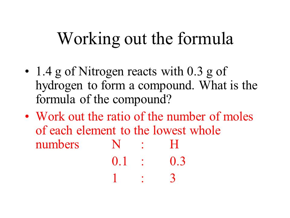 Working out the formula 1.4 g of Nitrogen reacts with 0.3 g of hydrogen to form a compound. What is the formula of the compound? Work out the ratio of