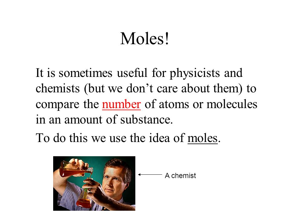 Moles! It is sometimes useful for physicists and chemists (but we dont care about them) to compare the number of atoms or molecules in an amount of su