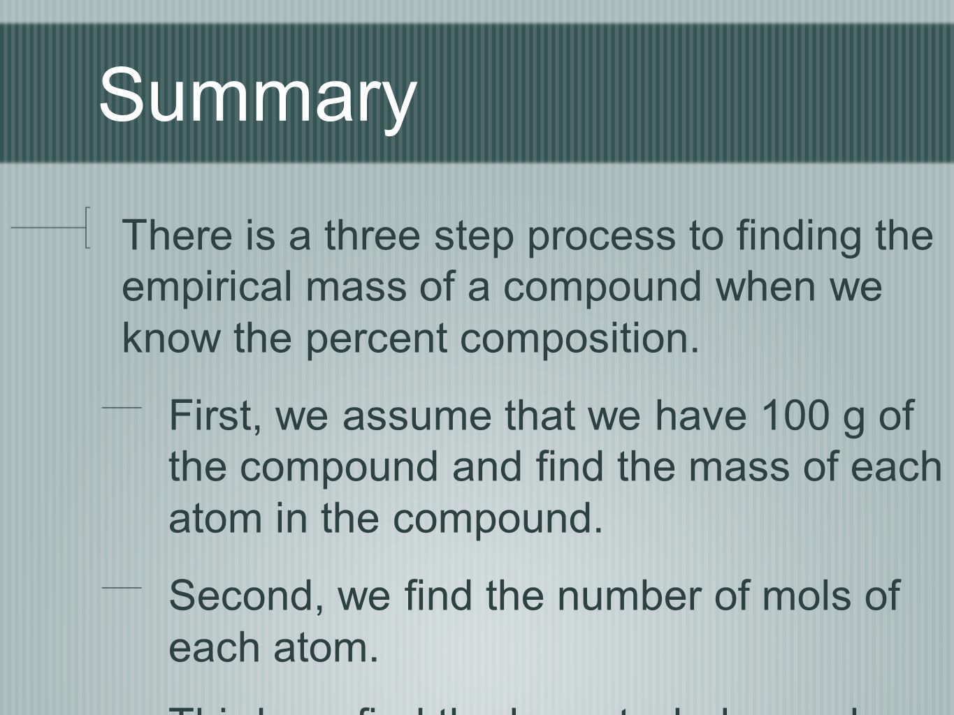 Summary There is a three step process to finding the empirical mass of a compound when we know the percent composition.
