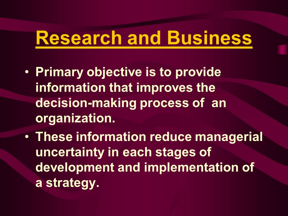 Research and Business Primary objective is to provide information that improves the decision-making process of an organization. These information redu