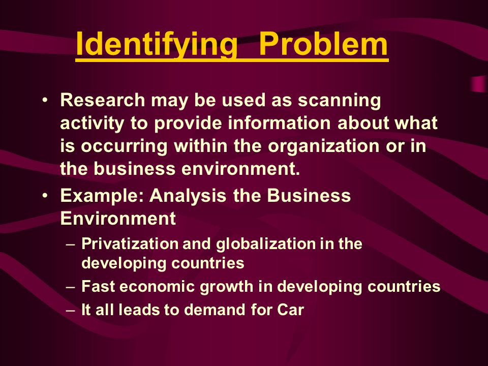 Identifying Problem Research may be used as scanning activity to provide information about what is occurring within the organization or in the busines