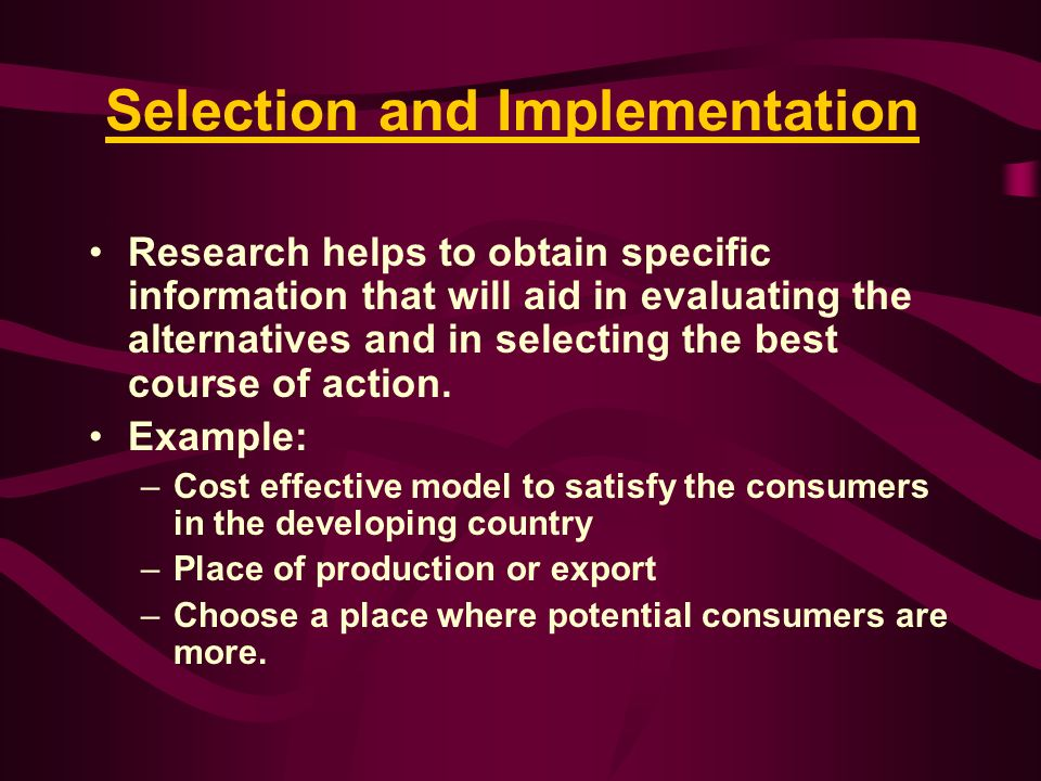 Selection and Implementation Research helps to obtain specific information that will aid in evaluating the alternatives and in selecting the best cour