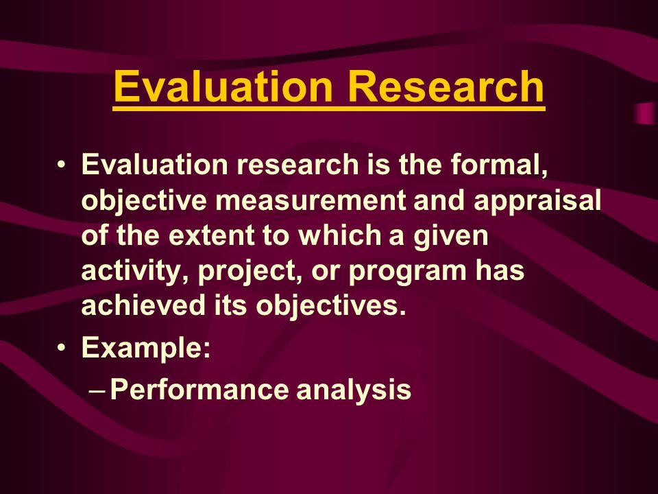 Evaluation Research Evaluation research is the formal, objective measurement and appraisal of the extent to which a given activity, project, or progra