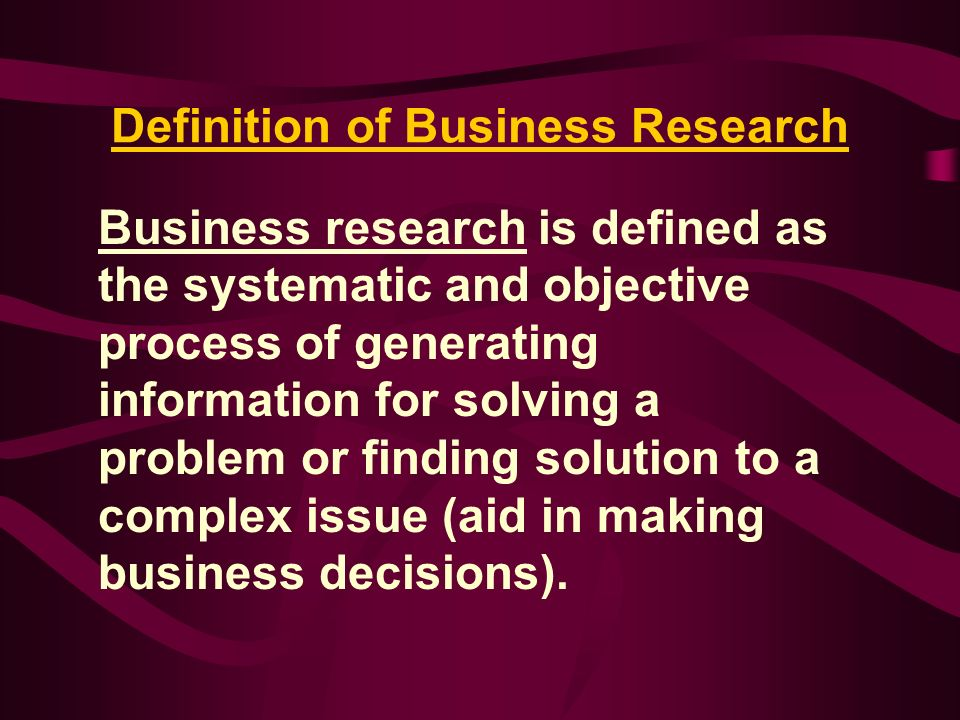 Business Research Literally, research (re-search) - search again Business research must be objective Detached and impersonal rather than biased It facilitates the managerial decision process for all aspects of a business.