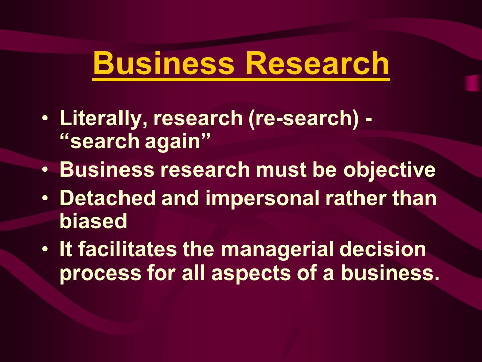 Objectives of Business Research To extends knowledge To discovered new information Theory building To verify and test existing facts and theory To analysis inter-relationships between variables Aims to find solution to current problems