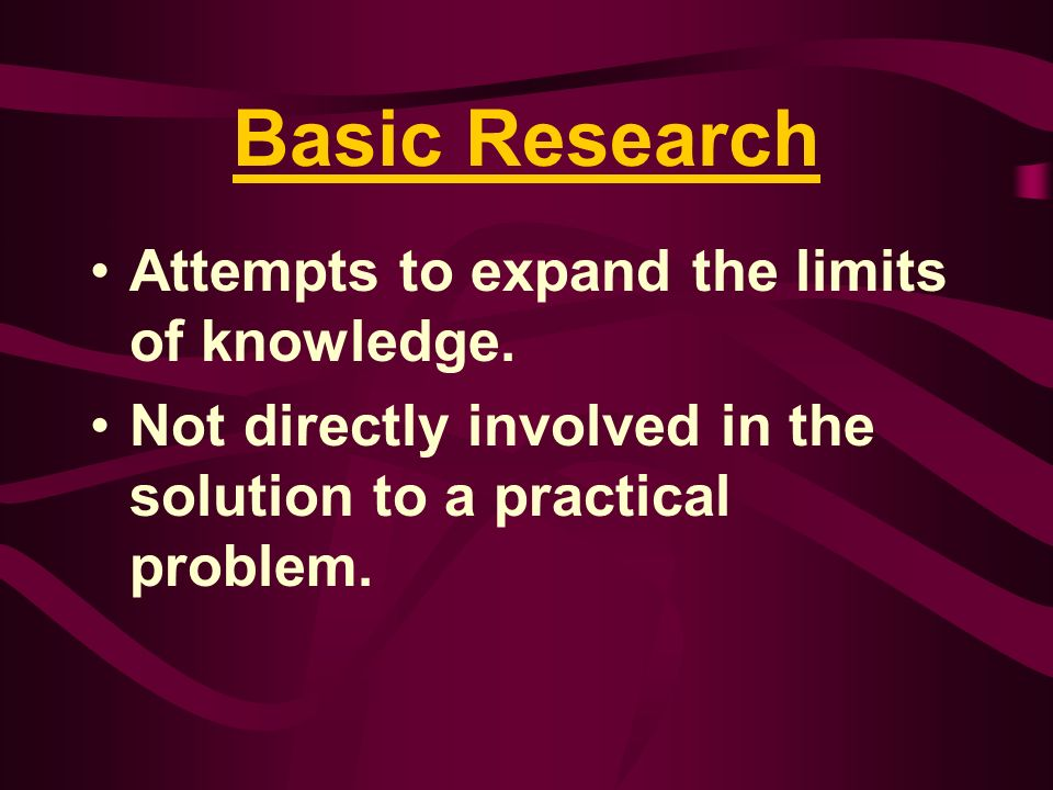 Basic Research Attempts to expand the limits of knowledge. Not directly involved in the solution to a practical problem.