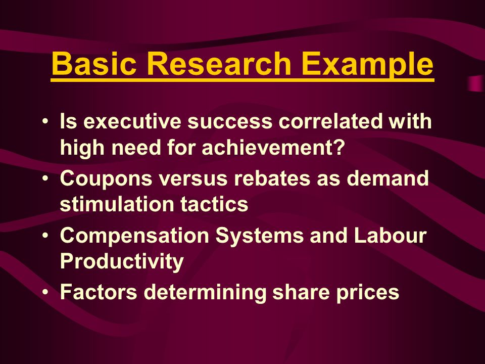 Basic Research Example Is executive success correlated with high need for achievement? Coupons versus rebates as demand stimulation tactics Compensati