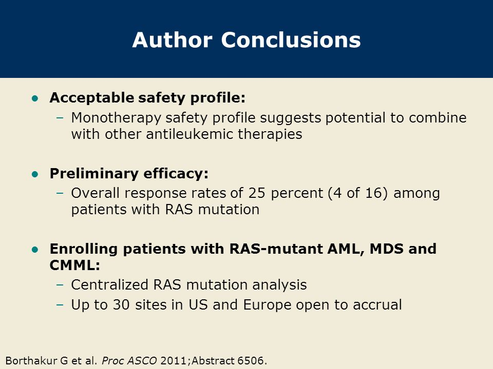 Borthakur G et al. Proc ASCO 2011;Abstract 6506. Author Conclusions Acceptable safety profile: –Monotherapy safety profile suggests potential to combi