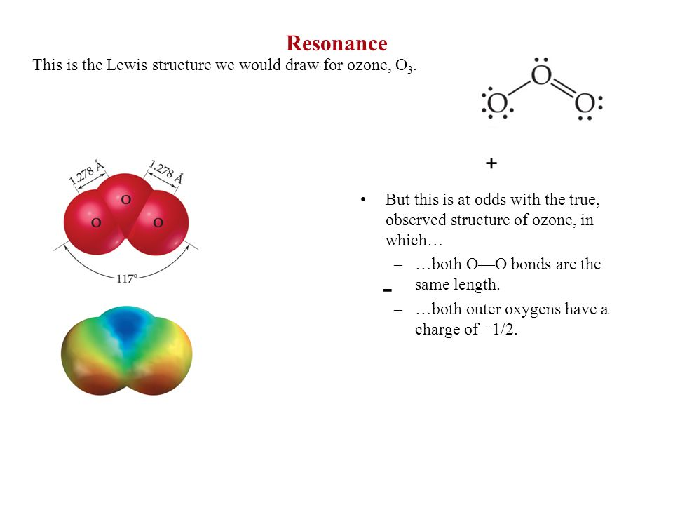 Resonance This is the Lewis structure we would draw for ozone, O 3. - + But this is at odds with the true, observed structure of ozone, in which… –…bo