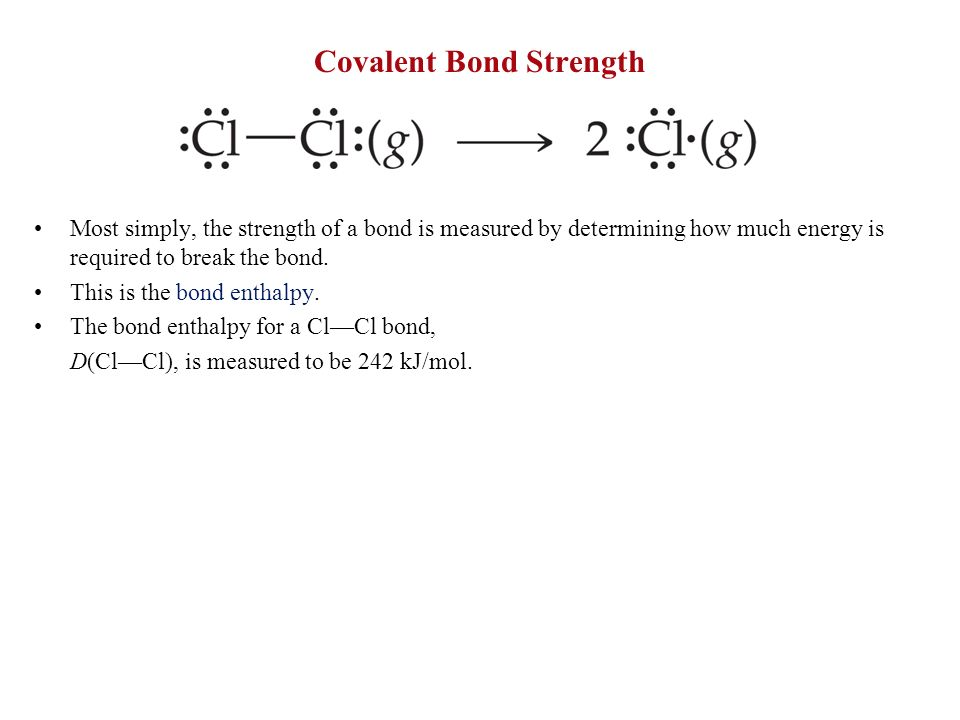 Covalent Bond Strength Most simply, the strength of a bond is measured by determining how much energy is required to break the bond. This is the bond