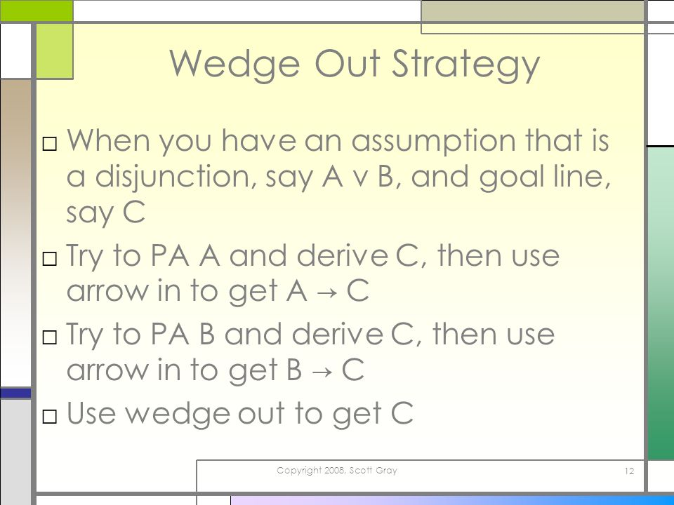Copyright 2008, Scott Gray 12 Wedge Out Strategy When you have an assumption that is a disjunction, say A v B, and goal line, say C Try to PA A and de