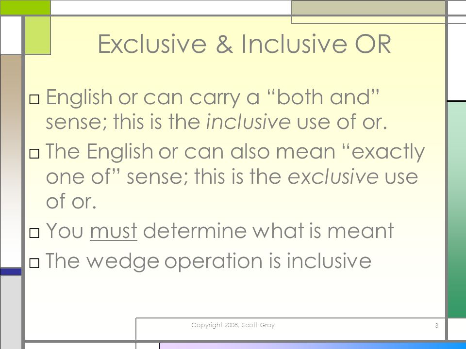 Copyright 2008, Scott Gray 3 Exclusive & Inclusive OR English or can carry a both and sense; this is the inclusive use of or. The English or can also