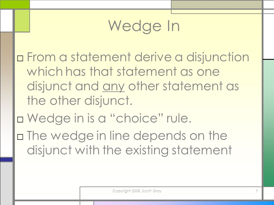 Copyright 2008, Scott Gray 7 Wedge In From a statement derive a disjunction which has that statement as one disjunct and any other statement as the ot