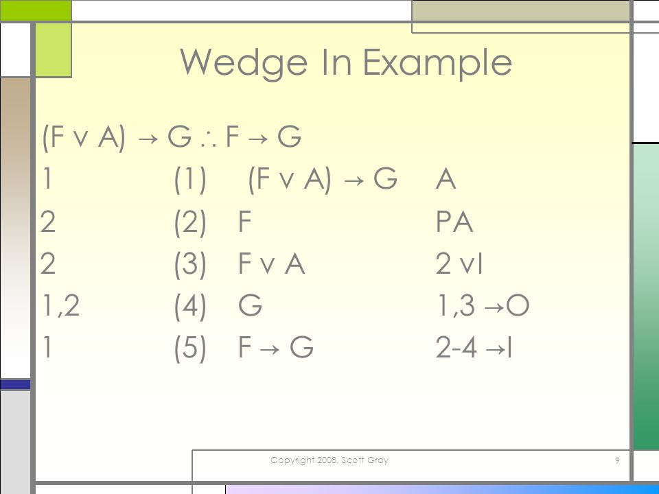 Copyright 2008, Scott Gray 9 Wedge In Example (F v A) G F G 1(1) (F v A) G A 2(2)FPA 2(3)F v A2 vI 1,2(4)G1,3 O 1(5)F G2-4 I