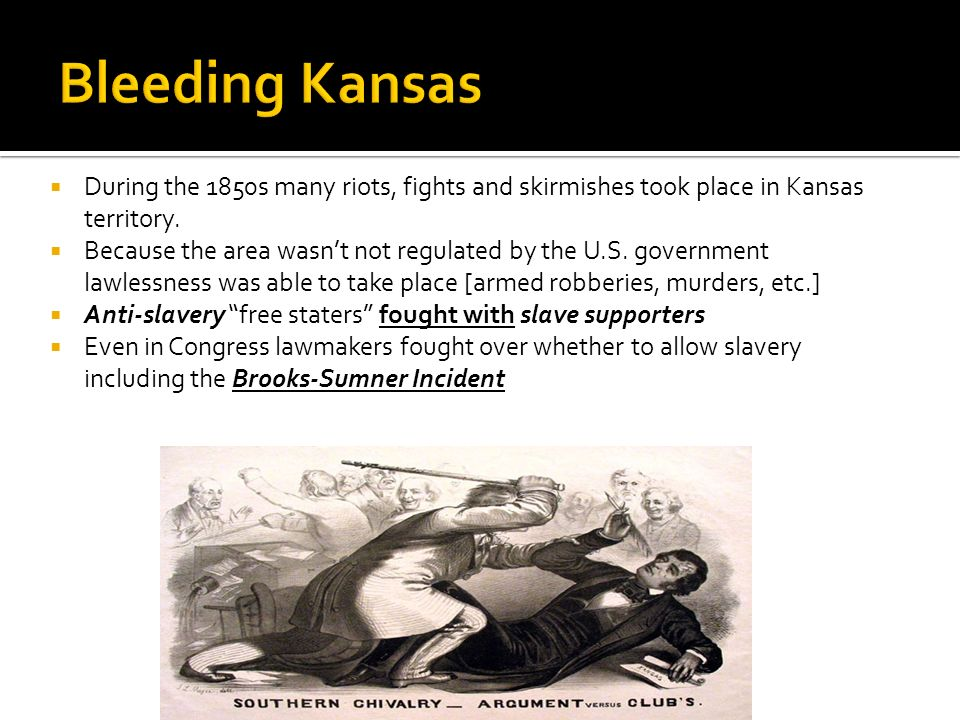 During the 1850s many riots, fights and skirmishes took place in Kansas territory. Because the area wasnt not regulated by the U.S. government lawless