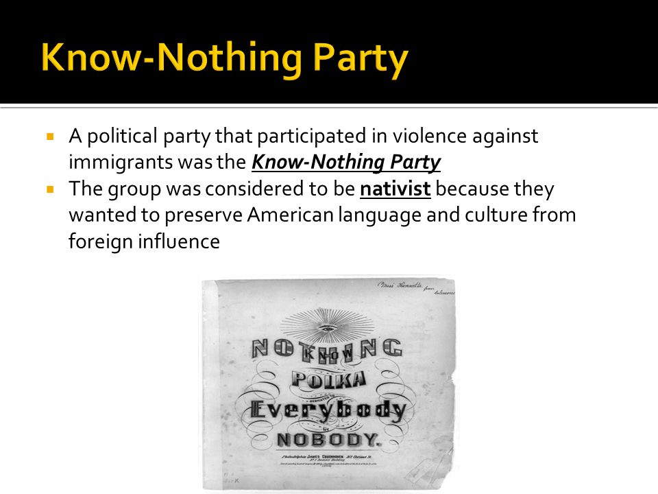 A political party that participated in violence against immigrants was the Know-Nothing Party The group was considered to be nativist because they wan