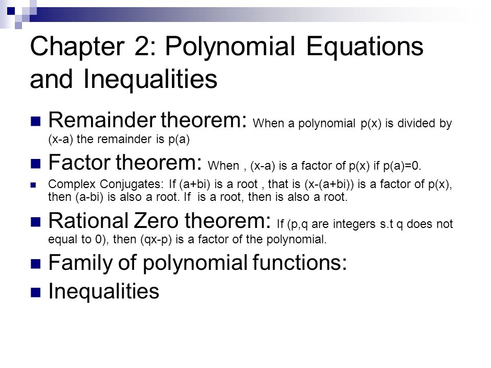 Chapter 2: Polynomial Equations and Inequalities Remainder theorem: When a polynomial p(x) is divided by (x-a) the remainder is p(a) Factor theorem: W