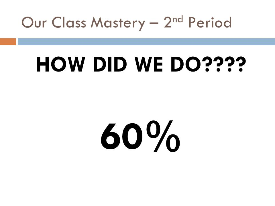 Our Class Mastery – 2 nd Period HOW DID WE DO???? 65%