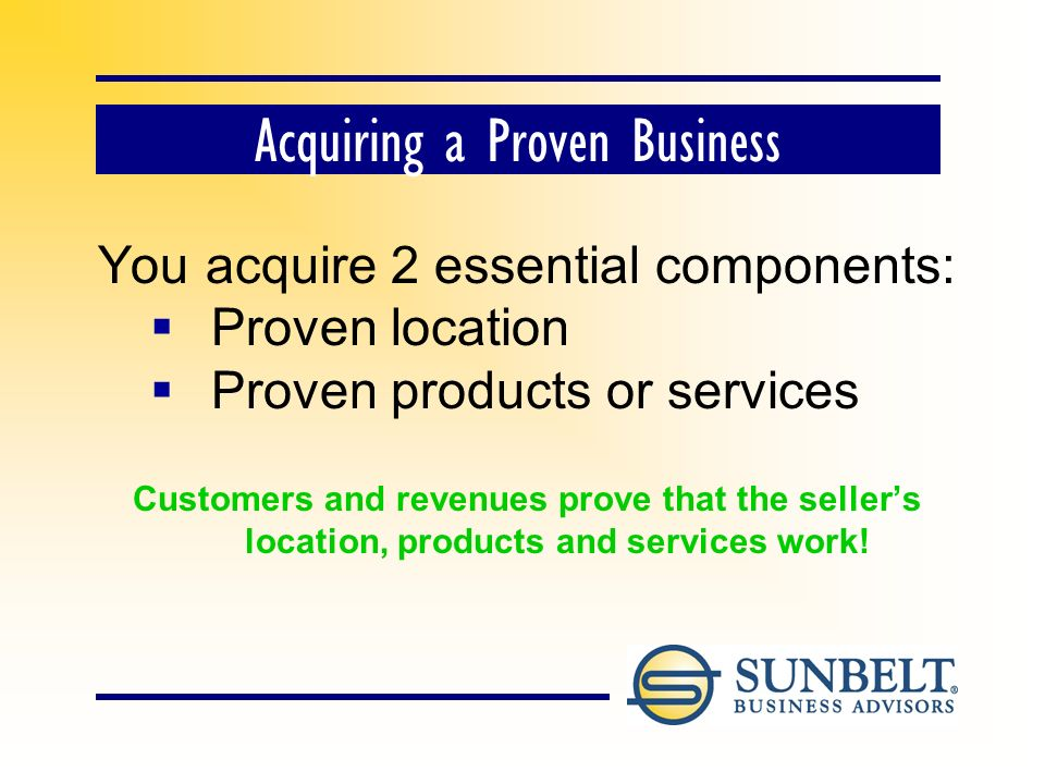 Acquiring a Proven Business You acquire 2 essential components: Proven location Proven products or services Customers and revenues prove that the sellers location, products and services work!